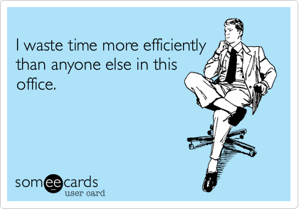 I waste time more efficiently than anyone else in this office.