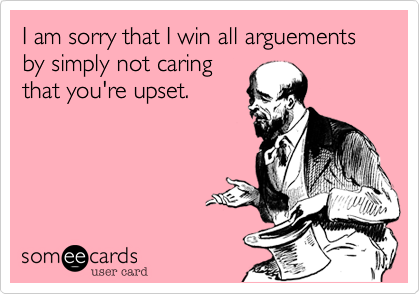 I am sorry that I win all arguements by simply not caring that you're upset.