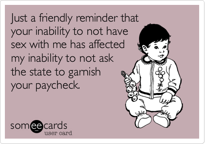Just a friendly reminder that your inability to not have sex with me has affected  my inability to not ask the state to garnish your paycheck.