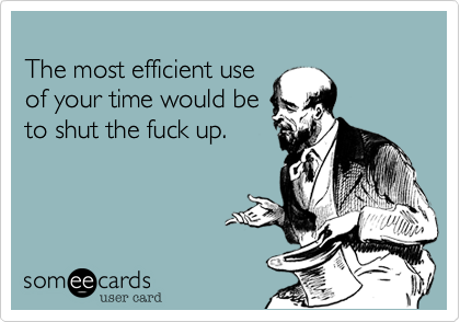 The most efficient use of your time would be to shut the fuck up.