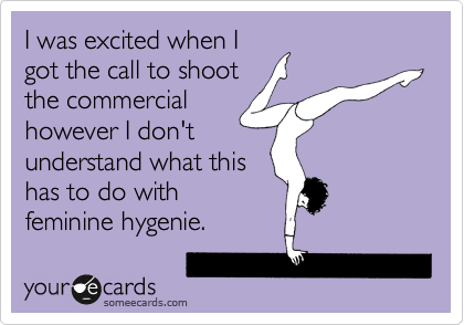 I was excited when I got the call to shoot the commercial however I don't understand what this has to do with feminine hygenie.