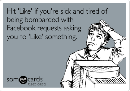 Hit 'Like' if you're sick and tired of being bombarded with Facebook requests asking you to 'Like' something.