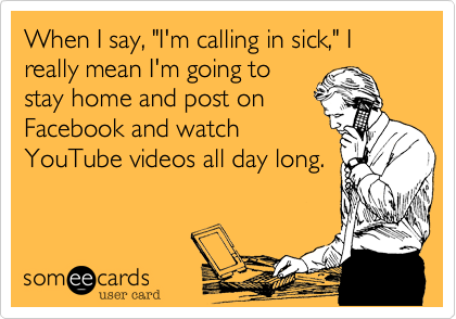 """When I say, """"I'm calling in sick,"""" I really mean I'm going to stay home and post on Facebook and watch YouTube videos all day long."""