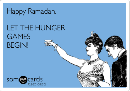 Happy Ramadan.   LET THE HUNGER  GAMES BEGIN!