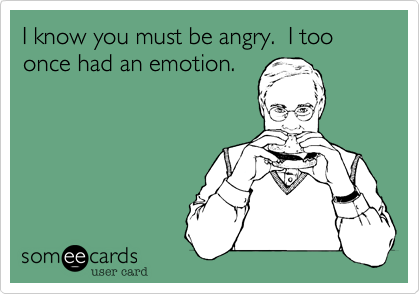 I know you must be angry.  I too once had an emotion.