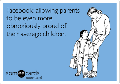 Facebook: allowing parents to be even more obnoxiously proud of their average children.