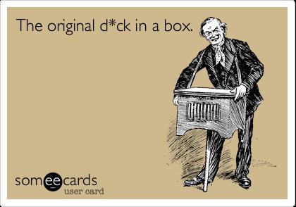 The original d*ck in a box.