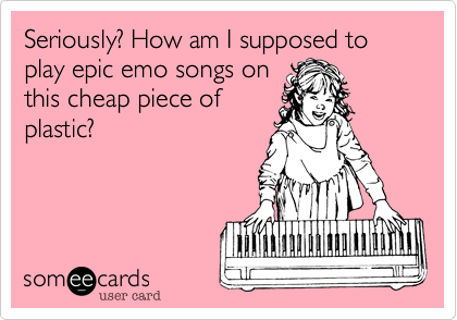 Seriously? How am I supposed to play epic emo songs on this cheap piece of plastic?