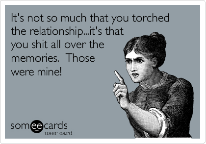 It's not so much that you torched the relationship...it's that you shit all over the memories.  Those were mine!