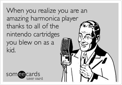 When you realize you are an amazing harmonica player thanks to all of the nintendo cartridges you blew on as a kid.