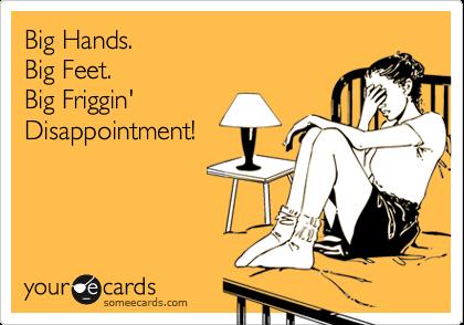 Big Hands.  Big Feet.  Big Friggin' Disappointment!
