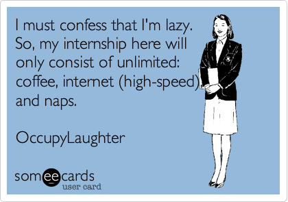 I must confess that I'm lazy. So, my internship here will only consist of unlimited: coffee, internet %28high-speed%29, and naps.   OccupyLaughter