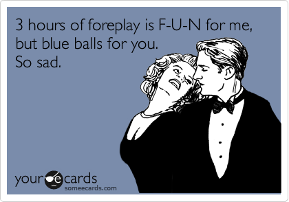 3 hours of foreplay is F-U-N for me,   but blue balls for you.  So sad.