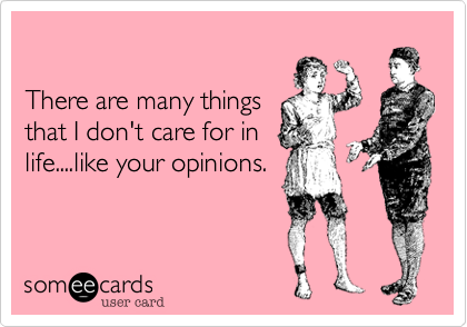 There are many things that I don't care for in life....like your opinions.