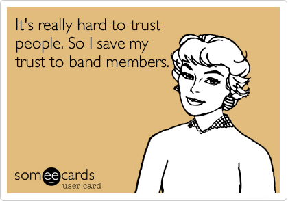 It's really hard to trust people. So I save my trust to band members.