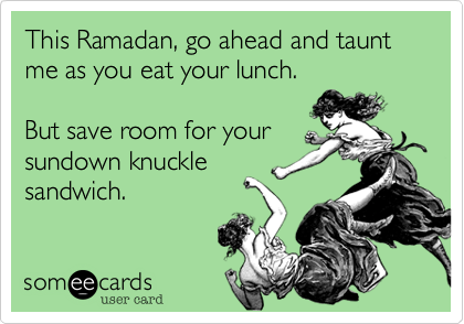 This Ramadan, go ahead and taunt me as you eat your lunch.  But save room for your sundown knuckle sandwich.