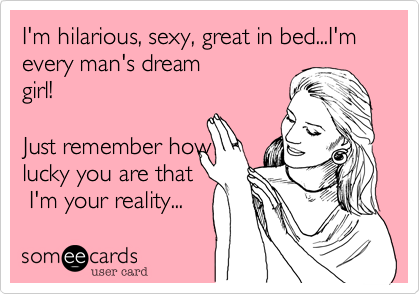 I'm hilarious, sexy, great in bed...I'm every man's dream girl!  Just remember how lucky you are that  I'm your reality...