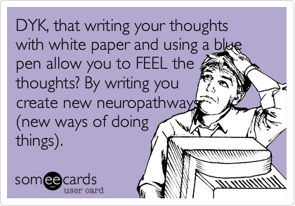 DYK, that writing your thoughts with white paper and using a blue pen allow you to FEEL the thoughts? By writing you  create new neuropathways  %28new ways of doing things%29.
