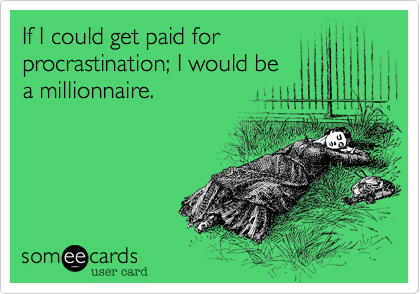 If I could get paid for procrastination; I would be a millionnaire.