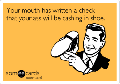 Your mouth has written a check that your ass will be cashing in shoe.