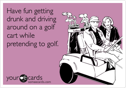 Have fun getting drunk and driving around on a golf cart while pretending to golf.