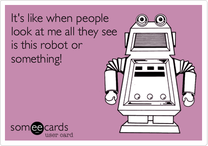 It's like when people look at me all they see is this robot or something!