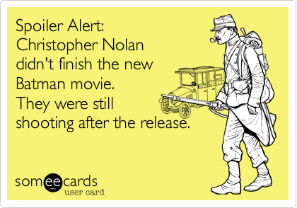 Spoiler Alert:  Christopher Nolan didn't finish the new  Batman movie.  They were still shooting after the release.