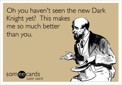 Oh you haven't seen the new Dark Knight yet?  This makes me so much better than you.