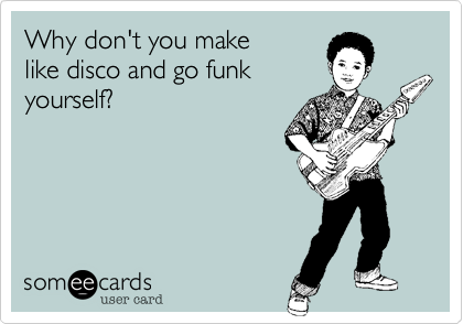 Why don't you make like disco and go funk  yourself?