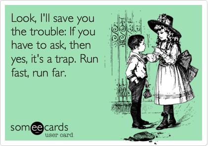 Look, I'll save you the trouble: If you have to ask, then yes, it's a trap. Run  fast, run far.