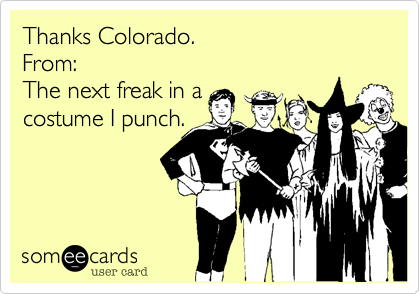 Thanks Colorado. From: The next freak in a costume I punch.