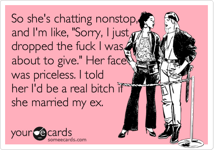 """So she's chatting nonstop, and I'm like, """"Sorry, I just dropped the fuck I was about to give."""" Her face was priceless. I told her I'd be a real bitch if she married my ex."""