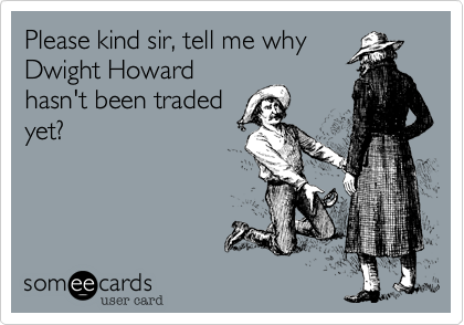 Please kind sir, tell me why Dwight Howard hasn't been traded yet?