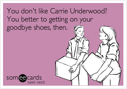 You don't like Carrie Underwood? You better to getting on your goodbye shoes, then.