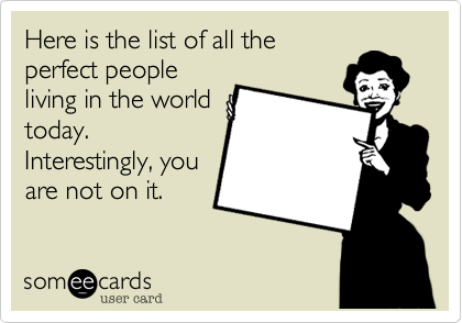 Here is the list of all the perfect people living in the world today. Interestingly, you are not on it.