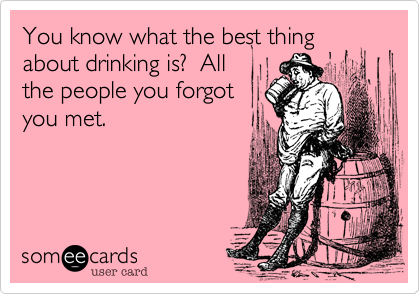 You know what the best thing about drinking is?  All the people you forgot you met.