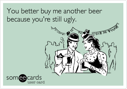 You better buy me another beer because you're still ugly.