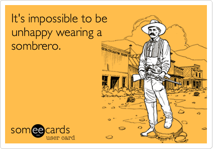 It's impossible to be unhappy wearing a sombrero.