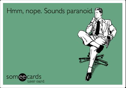 Hmm, nope. Sounds paranoid.