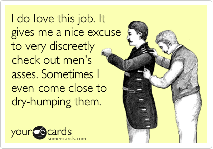 I do love this job. It gives me a nice excuse to very discreetly check out men's asses. Sometimes I even come close to dry-humping them.