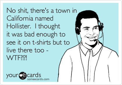 No shit, there's a town in California named  Hollister.  I thought it was bad enough to see it on t-shirts but to live there too - WTF?!?!