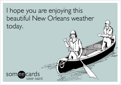 I hope you are enjoying this beautiful New Orleans weather today.