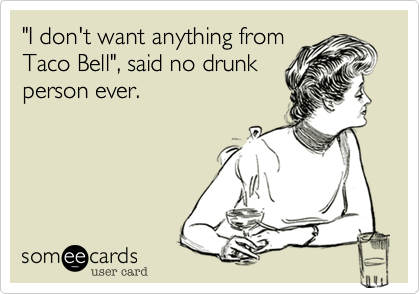 """""""I don't want anything from Taco Bell"""", said no drunk person ever."""