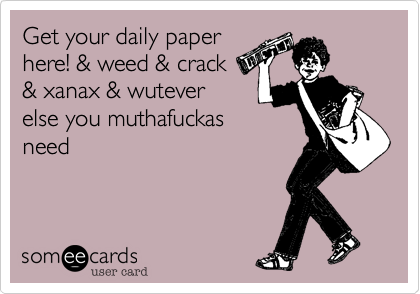 Get your daily paper here! & weed & crack  & xanax & wutever else you muthafuckas need