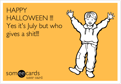 HAPPY HALLOWEEN !!! Yes it's July but who gives a shit!!!