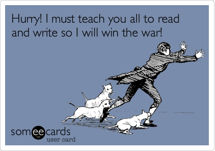 Hurry! I must teach you all to read and write so I will win the war!