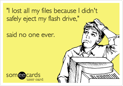 """I lost all my files because I didn't safely eject my flash drive,""  said no one ever."