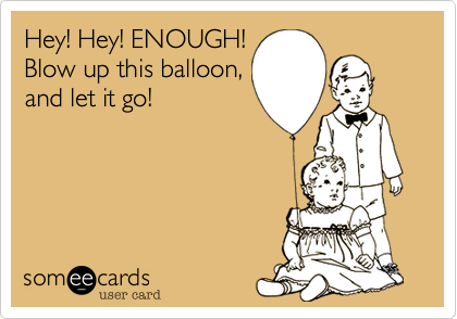 Hey! Hey! ENOUGH! Blow up this balloon, and let it go!