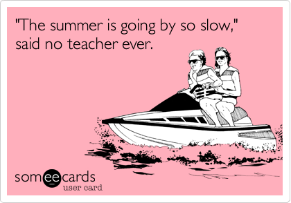 """The summer is going by so slow,"" said no teacher ever."