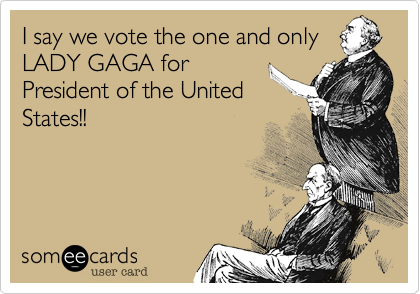 I say we vote the one and only LADY GAGA for President of the United States!!